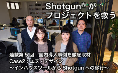 第5回:国内導入事例を徹底取材 Case2:エヌ・デザイン〜インハウスツールからShotgunへの移行〜
