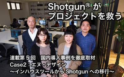 <span>第5回:国内導入事例を徹底取材 Case2:エヌ・デザイン〜インハウスツールからShotgunへの移行〜</span>