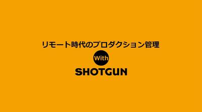 リモート時代のプロダクション管理 with SHOTGUN